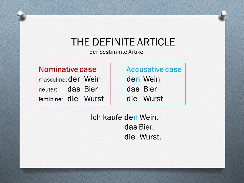THE DEFINITE ARTICLE der bestimmte Artikel Nominative case masculine: der Wein neuter: dasBier feminine: die Wurst Accusative case den Wein das Bier d