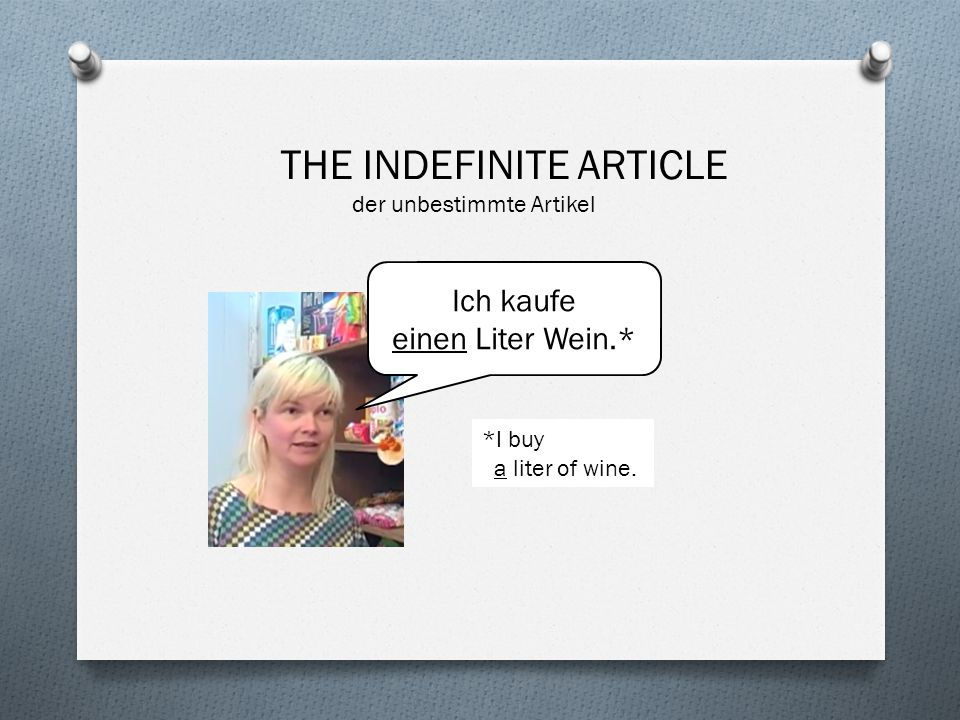 Ich kaufe einen Liter Wein.* THE INDEFINITE ARTICLE der unbestimmte Artikel *I buy a liter of wine.