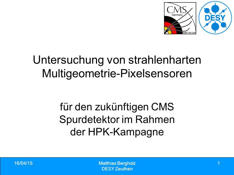 16/04/15Matthias Bergholz DESY Zeuthen 1 Untersuchung von strahlenharten Multigeometrie-Pixelsensoren für den zukünftigen CMS Spurdetektor im Rahmen der HPK-Kampagne
