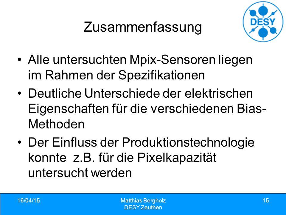 16/04/15Matthias Bergholz DESY Zeuthen 15 Zusammenfassung Alle untersuchten Mpix-Sensoren liegen im Rahmen der Spezifikationen Deutliche Unterschiede der elektrischen Eigenschaften für die verschiedenen Bias- Methoden Der Einfluss der Produktionstechnologie konnte z.B.