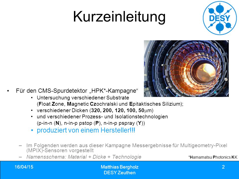 """16/04/15Matthias Bergholz DESY Zeuthen 2 Kurzeinleitung Für den CMS-Spurdetektor """"HPK*-Kampagne Untersuchung verschiedener Substrate (Float Zone, Magnetic Czochralski und Epitaktisches Silizium); verschiedener Dicken (320, 200, 120, 100, 50  m) und verschiedener Prozess- und Isolationstechnologien (p-in-n (N), n-in-p pstop (P), n-in-p pspray (Y)) produziert von einem Hersteller!!."""