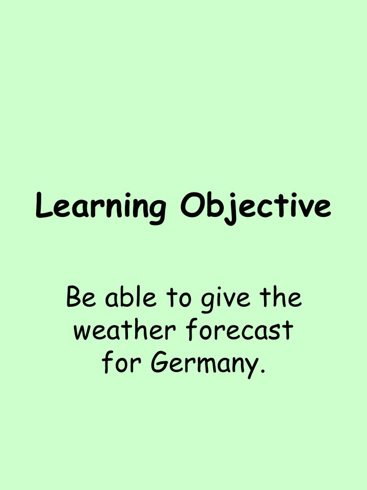 Learning Objective Be able to give the weather forecast for Germany.