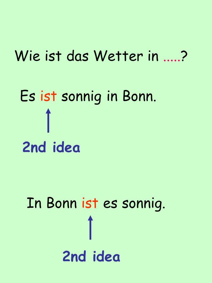 Wie ist das Wetter in.....? Es ist sonnig in Bonn. In Bonn ist es sonnig. 2nd idea