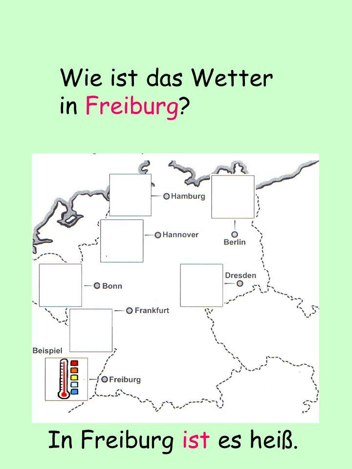 Wie ist das Wetter in Freiburg? In Freiburg ist es heiß.