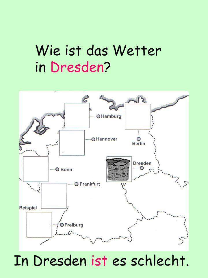 Wie ist das Wetter in Dresden? In Dresden ist es schlecht.