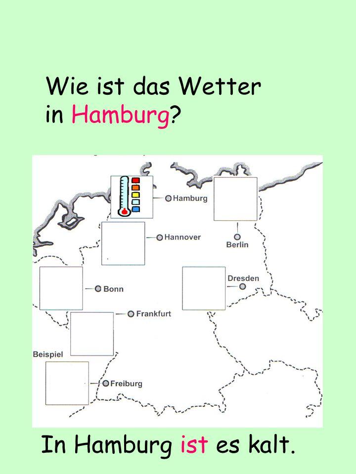 Wie ist das Wetter in Hamburg? In Hamburg ist es kalt.