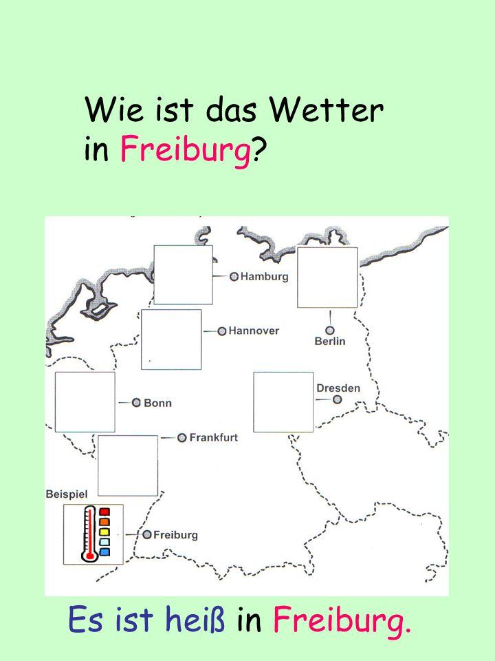 Wie ist das Wetter in Freiburg? Es ist heiß in Freiburg.