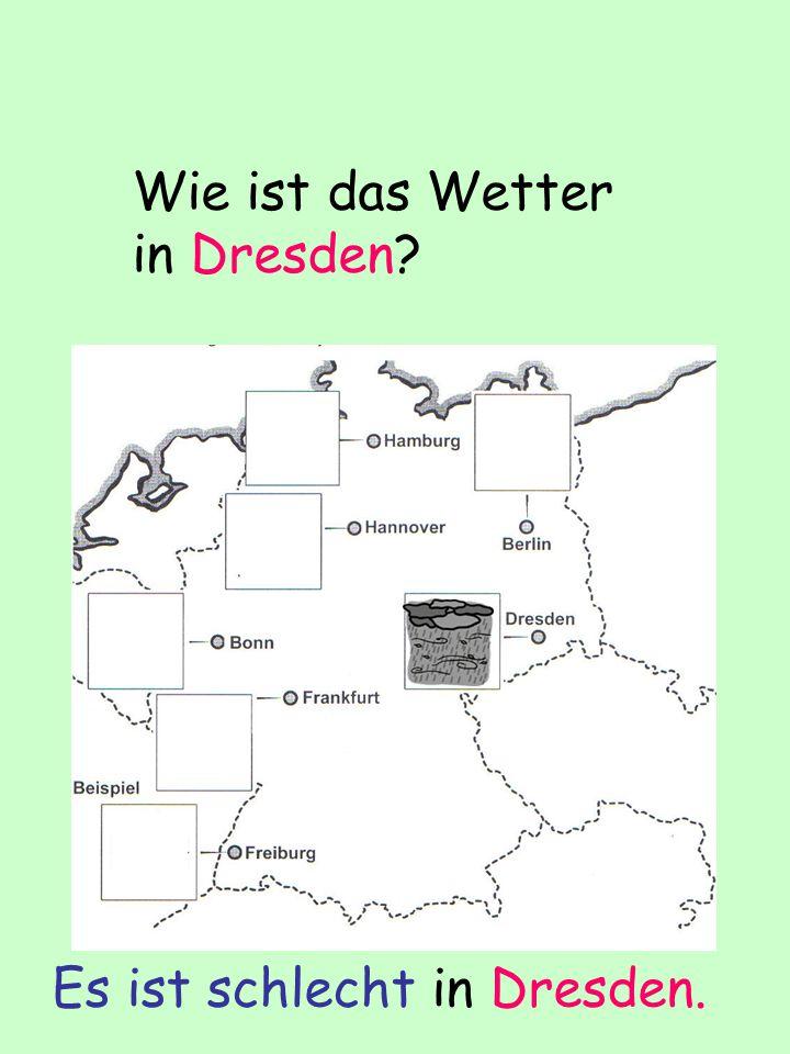 Wie ist das Wetter in Dresden? Es ist schlecht in Dresden.