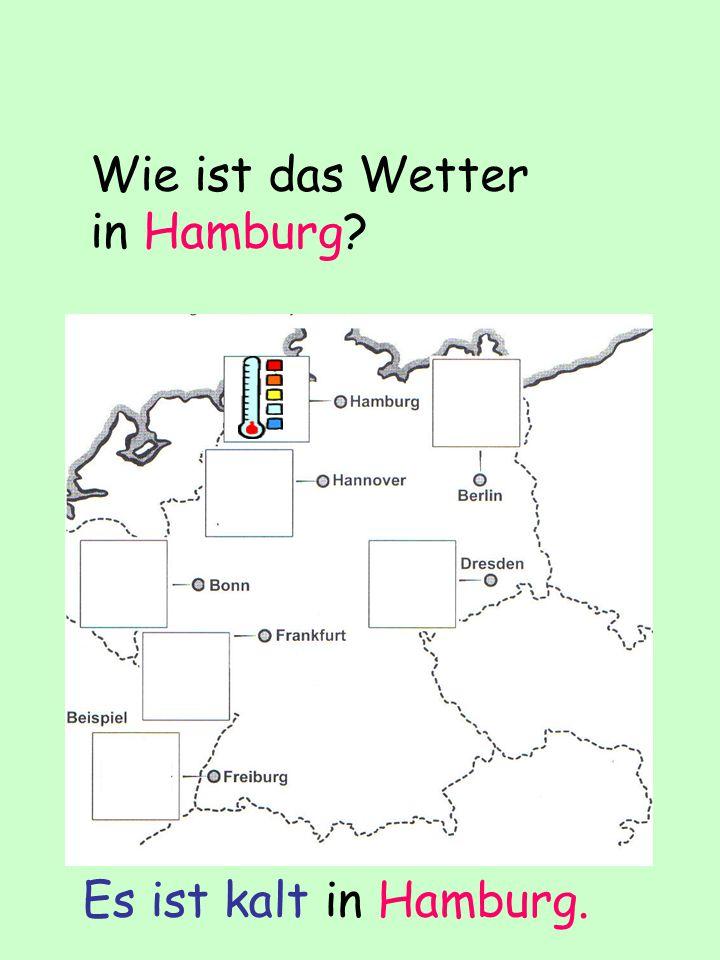 Wie ist das Wetter in Hamburg? Es ist kalt in Hamburg.