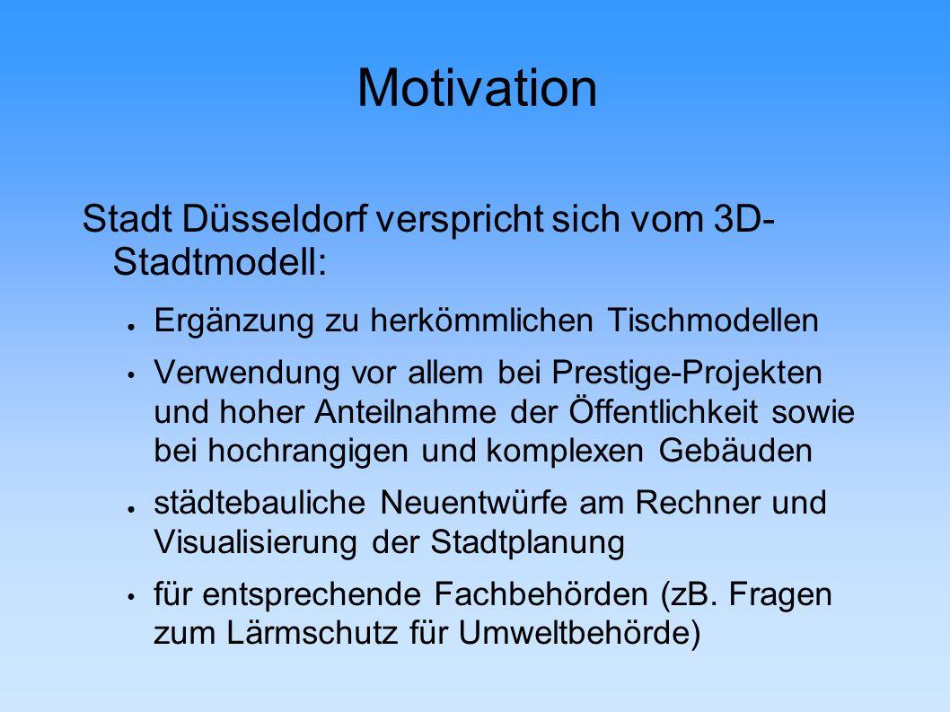 Motivation Stadt Düsseldorf verspricht sich vom 3D- Stadtmodell: ● Ergänzung zu herkömmlichen Tischmodellen Verwendung vor allem bei Prestige-Projekten und hoher Anteilnahme der Öffentlichkeit sowie bei hochrangigen und komplexen Gebäuden ● städtebauliche Neuentwürfe am Rechner und Visualisierung der Stadtplanung für entsprechende Fachbehörden (zB.