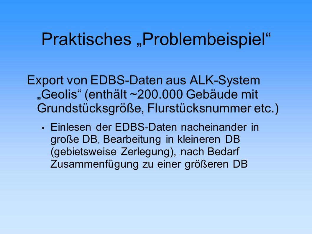"""Praktisches """"Problembeispiel Export von EDBS-Daten aus ALK-System """"Geolis (enthält ~200.000 Gebäude mit Grundstücksgröße, Flurstücksnummer etc.) Einlesen der EDBS-Daten nacheinander in große DB, Bearbeitung in kleineren DB (gebietsweise Zerlegung), nach Bedarf Zusammenfügung zu einer größeren DB"""