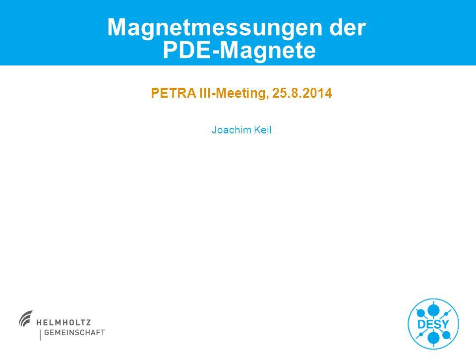 Magnetmessungen der PDE-Magnete Joachim Keil PETRA III-Meeting, 25.8.2014