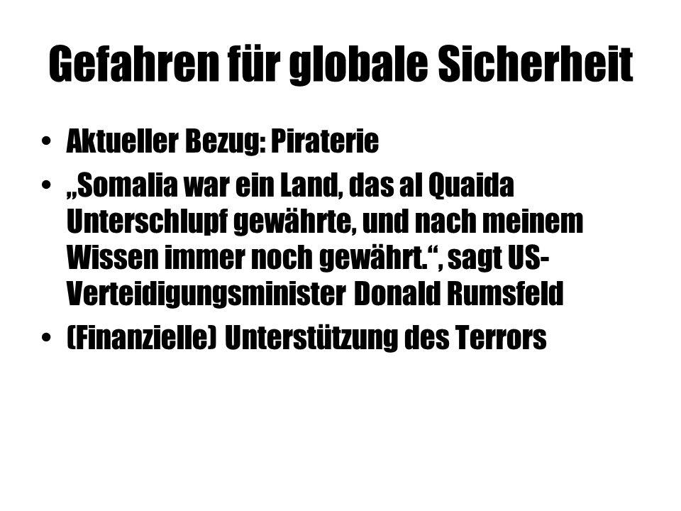 """Gefahren für globale Sicherheit Aktueller Bezug: Piraterie """"Somalia war ein Land, das al Quaida Unterschlupf gewährte, und nach meinem Wissen immer noch gewährt. , sagt US- Verteidigungsminister Donald Rumsfeld (Finanzielle) Unterstützung des Terrors"""