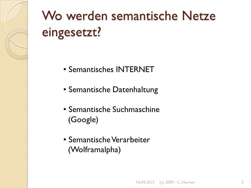 Wo werden semantische Netze eingesetzt? 16.04.20155(c) 2009 - C. Herren Semantisches INTERNET Semantische Datenhaltung Semantische Suchmaschine (Googl