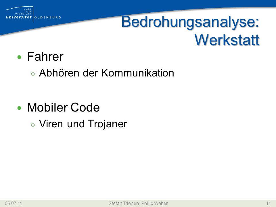 Bedrohungsanalyse: Werkstatt Fahrer ○ Abhören der Kommunikation Mobiler Code ○ Viren und Trojaner 05.07.11Stefan Trienen, Philip Weber11