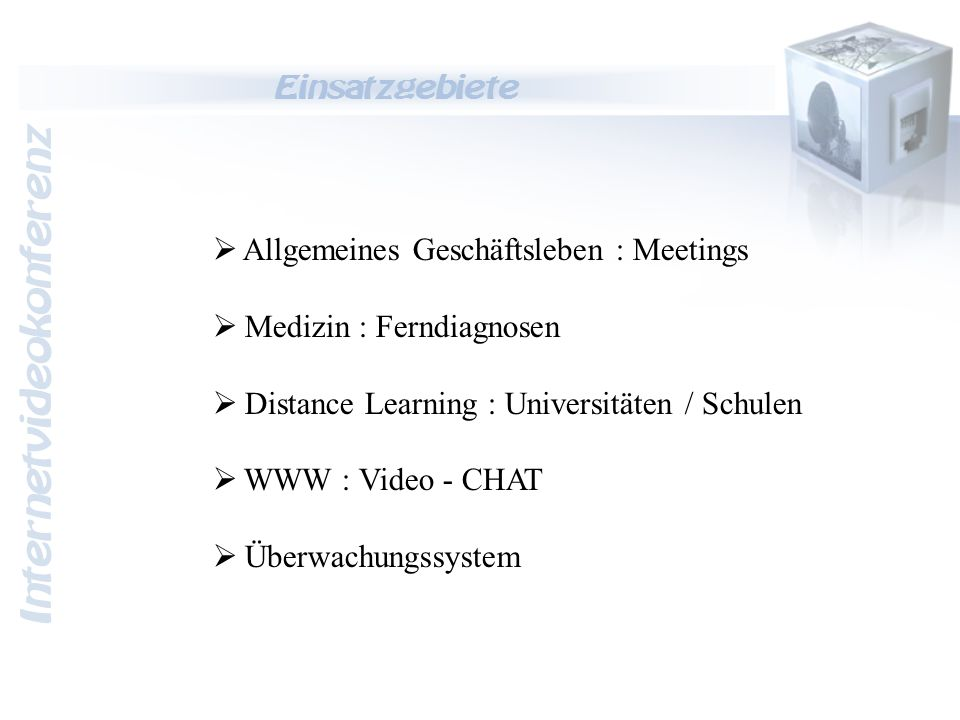 Internetvideokonferenz Einsatzgebiete  A llgemeines Geschäftsleben : Meetings  M edizin : Ferndiagnosen  D istance Learning : Universitäten / Schulen  W WW : Video - CHAT  Ü berwachungssystem