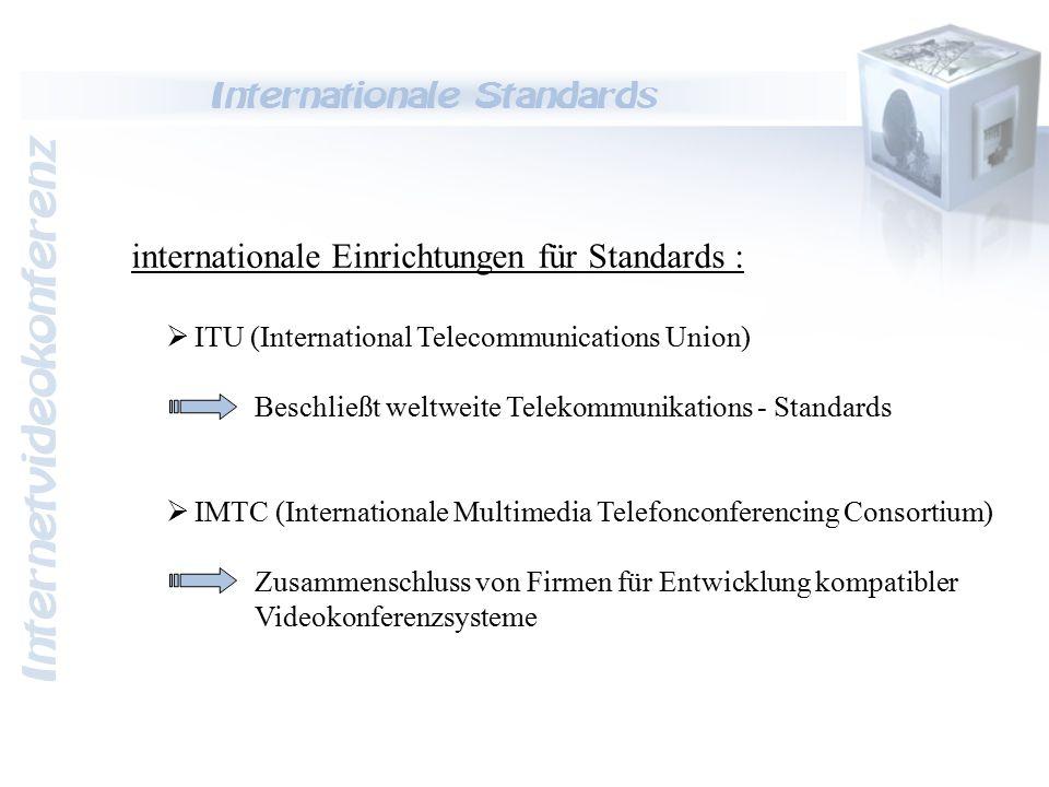 Internetvideokonferenz Internationale Standards Videokonferenz - Standards : ISDN H.320 LAN H.323 Video: H.261 Audio: G.711 G.722 G.728 Daten: T.120 Video: H.261 H.263 Audio: G.711 G.722 G.728 Daten: T.120 H.261Videocodierung für Auflösungsformate  CIF (352 x 288 Bildpunkte)  QCIF (176 x 144 Bildpunkte) H.263Videocodierung für Auflösungsformate  H.261 +  SQCIF (128 x 96 Bildpunkte)  4CIF (704 x 576 Bildpunkte)  16CIF (1408 x 1152 Bildpunkte) G.711  3,4 KHz bei 64 KBit/s G.722  überträgt beste Tonqualität  benötigt hohe Bandbreite  7 KHz bei 64 KBit/s G.728  Anwendung bei niedriger Übertragungsrate  3,4 KHz bei 16 KBit/s  Rest der Bandbreite für Videoübertragung T.120  Datenaustausch / Datenübertragung