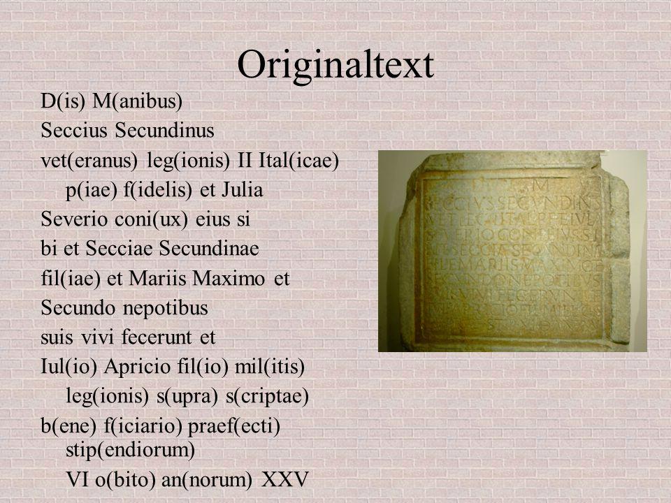 Originaltext D(is) M(anibus) Seccius Secundinus vet(eranus) leg(ionis) II Ital(icae) p(iae) f(idelis) et Julia Severio coni(ux) eius si bi et Secciae Secundinae fil(iae) et Mariis Maximo et Secundo nepotibus suis vivi fecerunt et Iul(io) Apricio fil(io) mil(itis) leg(ionis) s(upra) s(criptae) b(ene) f(iciario) praef(ecti) stip(endiorum) VI o(bito) an(norum) XXV