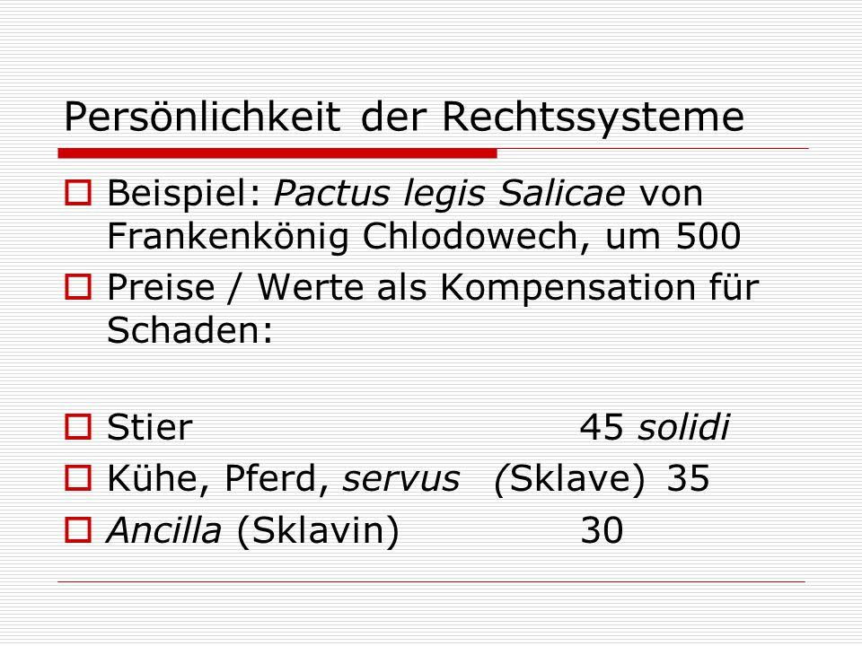 Persönlichkeit der Rechtssysteme  Beispiel: Pactus legis Salicae von Frankenkönig Chlodowech, um 500  Preise / Werte als Kompensation für Schaden:  Stier45 solidi  Kühe, Pferd, servus(Sklave)35  Ancilla (Sklavin)30