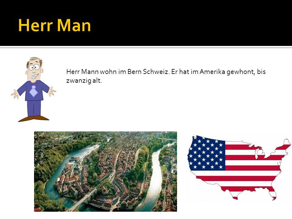 Herr Mann wohn im Bern Schweiz. Er hat im Amerika gewhont, bis zwanzig alt.