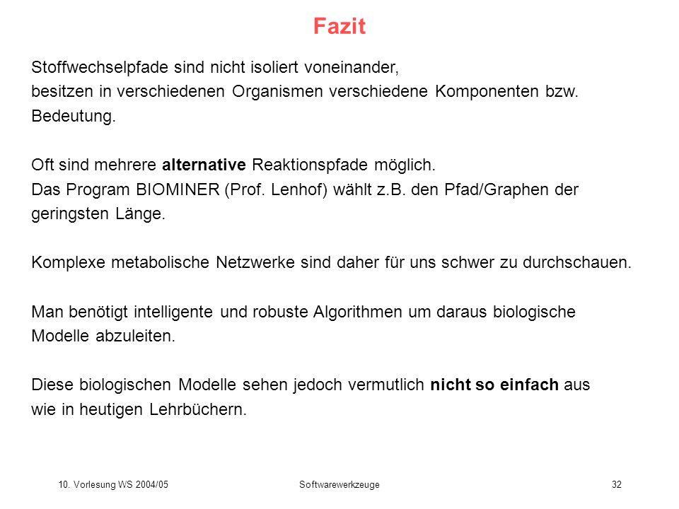 10. Vorlesung WS 2004/05Softwarewerkzeuge32 Fazit Stoffwechselpfade sind nicht isoliert voneinander, besitzen in verschiedenen Organismen verschiedene