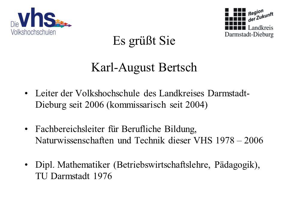 Es grüßt Sie Karl-August Bertsch Leiter der Volkshochschule des Landkreises Darmstadt- Dieburg seit 2006 (kommissarisch seit 2004) Fachbereichsleiter für Berufliche Bildung, Naturwissenschaften und Technik dieser VHS 1978 – 2006 Dipl.