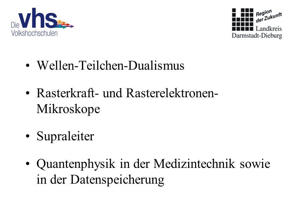 Wellen-Teilchen-Dualismus Rasterkraft- und Rasterelektronen- Mikroskope Supraleiter Quantenphysik in der Medizintechnik sowie in der Datenspeicherung