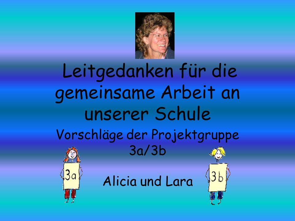 Leitgedanken für die gemeinsame Arbeit an unserer Schule Vorschläge der Projektgruppe 3a/3b Alicia und Lara