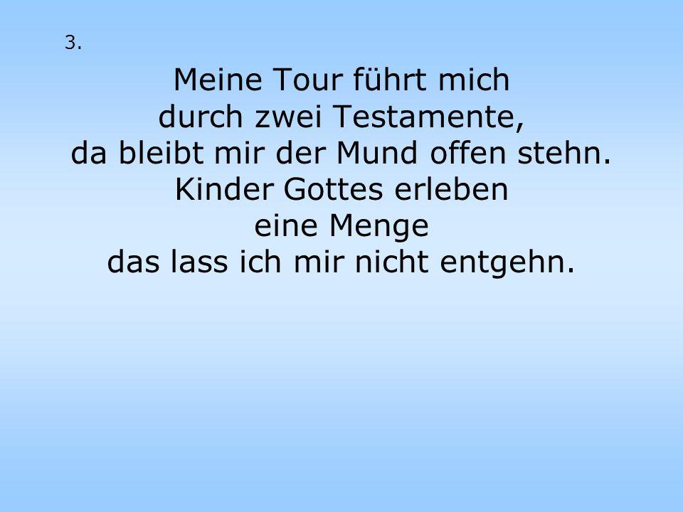 3. Meine Tour führt mich durch zwei Testamente, da bleibt mir der Mund offen stehn. Kinder Gottes erleben eine Menge das lass ich mir nicht entgehn.