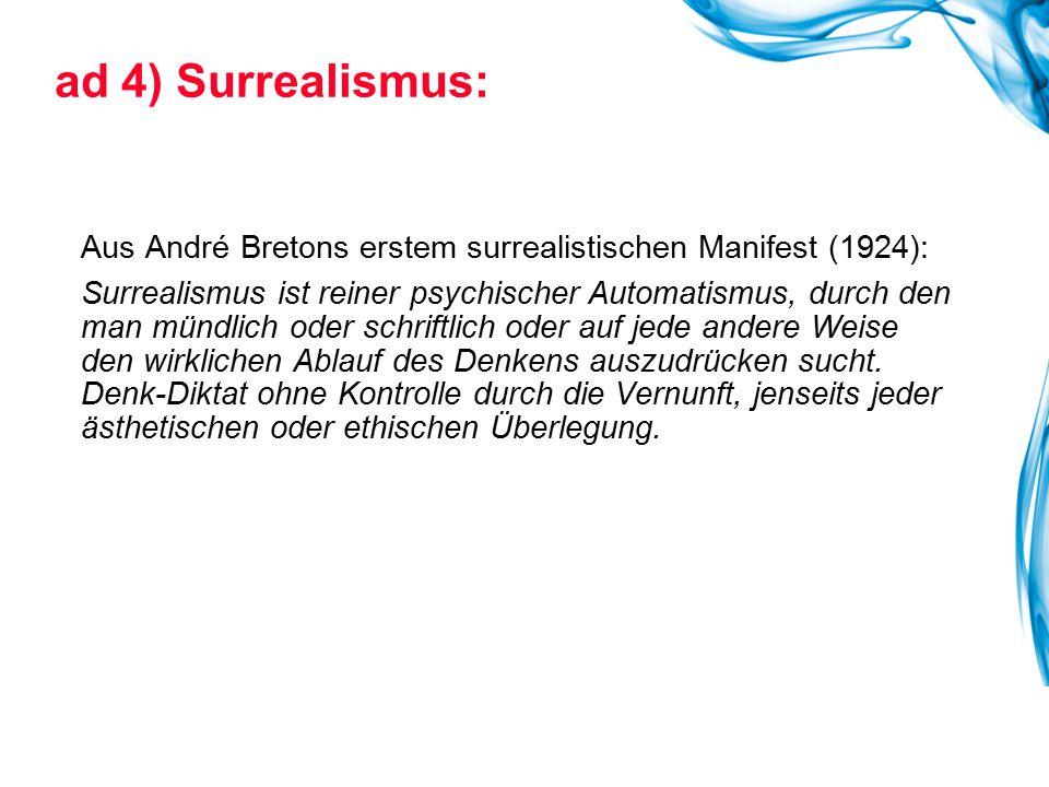 ad 4) Surrealismus: Aus André Bretons erstem surrealistischen Manifest (1924): Surrealismus ist reiner psychischer Automatismus, durch den man mündlic