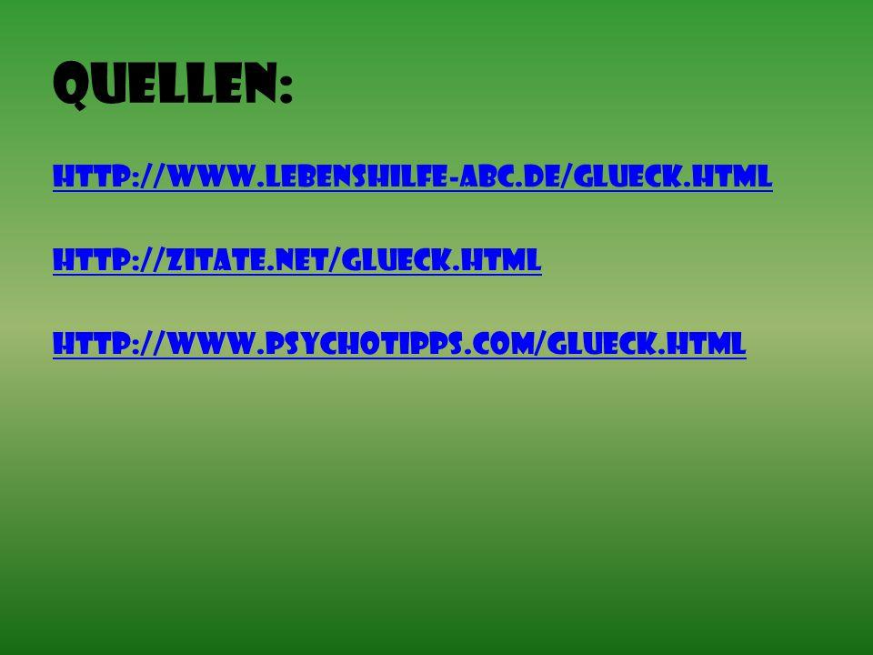 Quellen: http://www.lebenshilfe-abc.de/glueck.html http://zitate.net/glueck.html http://www.psychotipps.com/Glueck.html
