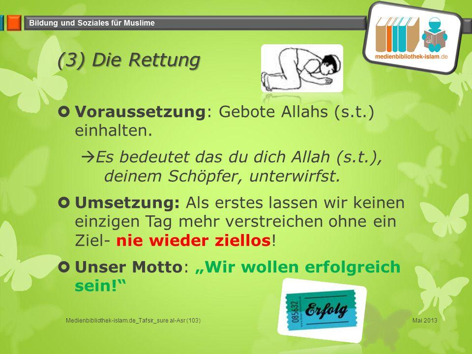 (3) Die Rettung  Voraussetzung: Gebote Allahs (s.t.) einhalten.  Es bedeutet das du dich Allah (s.t.), deinem Schöpfer, unterwirfst.  Umsetzung: Al