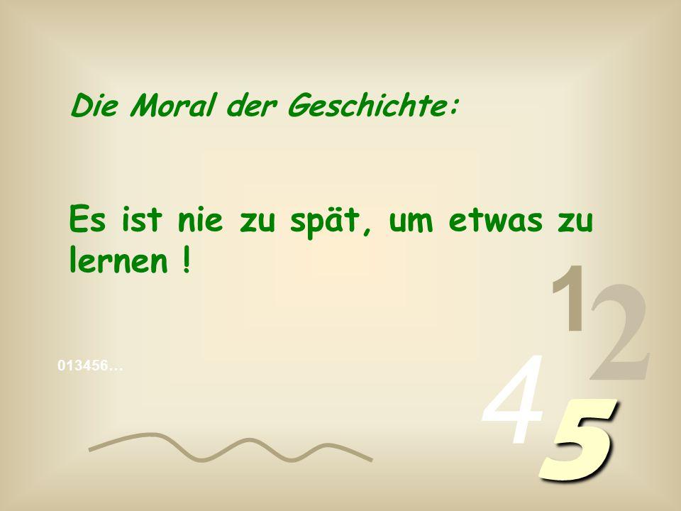 1 2 4 5 Die Moral der Geschichte: Es ist nie zu spät, um etwas zu lernen !