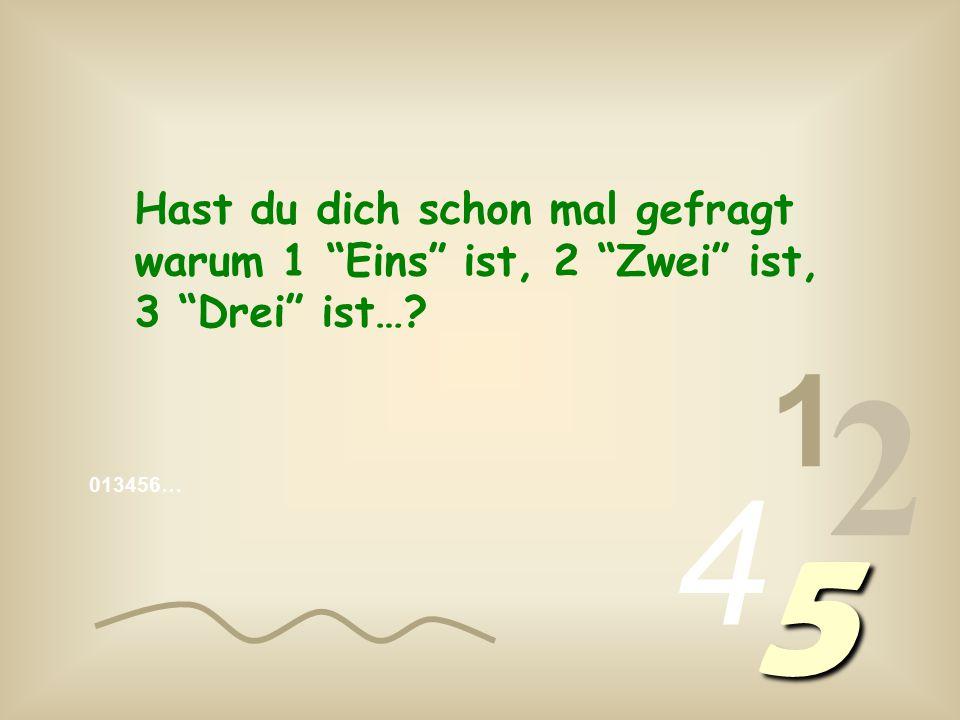 013456… 1 2 4 5 Hast du dich schon mal gefragt warum 1 Eins ist, 2 Zwei ist, 3 Drei ist…?