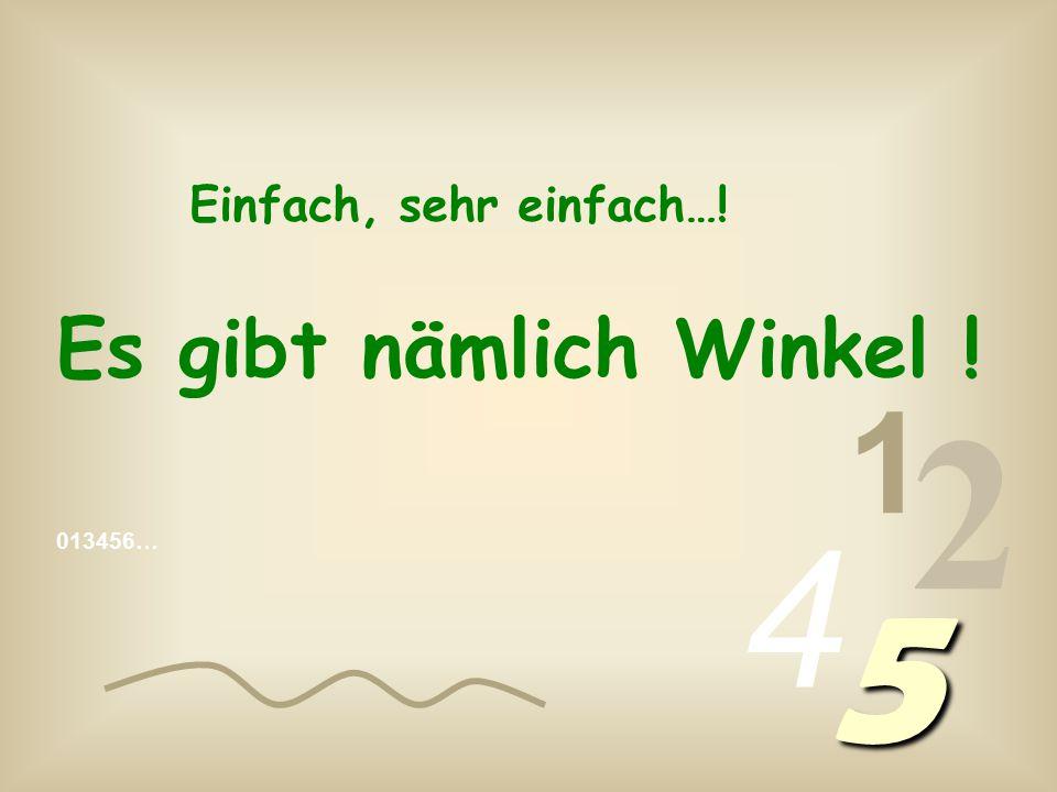 013456… 1 2 4 5 Einfach, sehr einfach…! Es gibt nämlich Winkel !