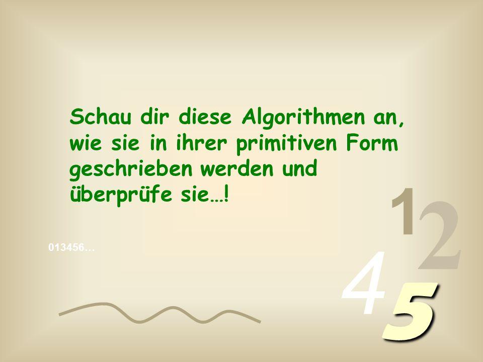 013456… 1 2 4 5 Schau dir diese Algorithmen an, wie sie in ihrer primitiven Form geschrieben werden und überprüfe sie…!