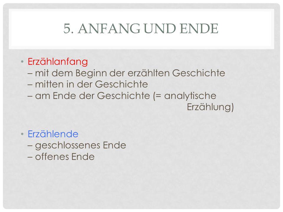 5. ANFANG UND ENDE Erzählanfang – mit dem Beginn der erzählten Geschichte – mitten in der Geschichte – am Ende der Geschichte (= analytische Erzählung
