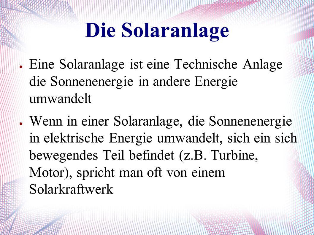 Die Solaranlage ● Eine Solaranlage ist eine Technische Anlage die Sonnenenergie in andere Energie umwandelt ● Wenn in einer Solaranlage, die Sonnenene