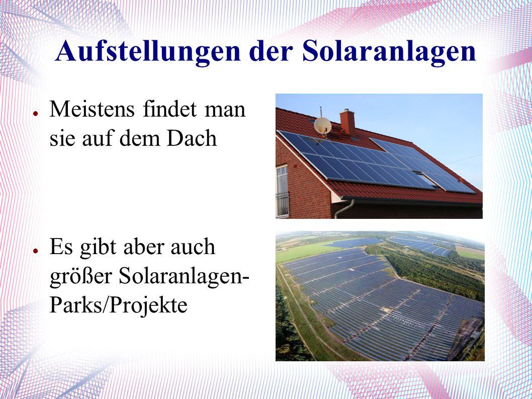 ● Meistens findet man sie auf dem Dach Aufstellungen der Solaranlagen ● Es gibt aber auch größer Solaranlagen- Parks/Projekte