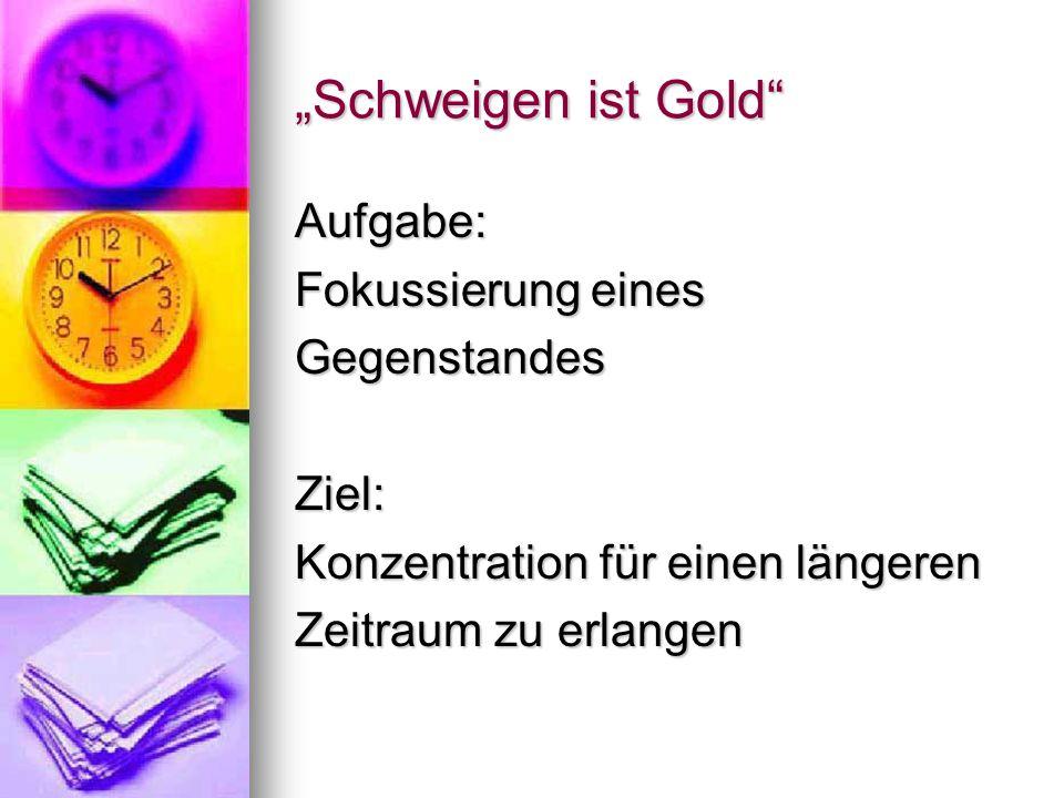 """""""Schweigen ist Gold"""" Aufgabe: Fokussierung eines GegenstandesZiel: Konzentration für einen längeren Zeitraum zu erlangen"""
