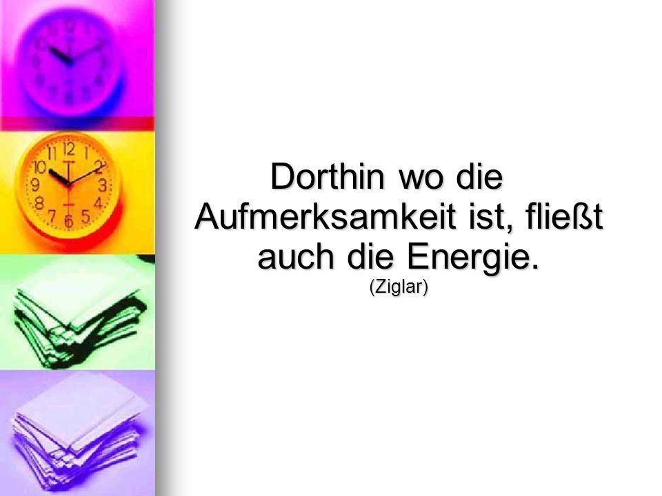 Dorthin wo die Aufmerksamkeit ist, fließt auch die Energie. (Ziglar)