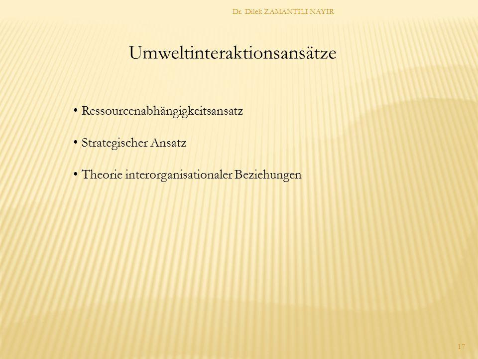 Dr. Dilek ZAMANTILI NAYIR 17 Umweltinteraktionsansätze Ressourcenabhängigkeitsansatz Strategischer Ansatz Theorie interorganisationaler Beziehungen