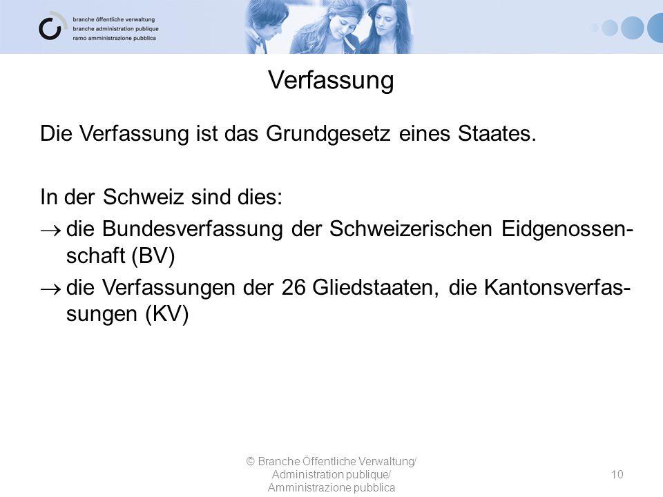 Verfassung © Branche Öffentliche Verwaltung/ Administration publique/ Amministrazione pubblica 10 Die Verfassung ist das Grundgesetz eines Staates. In