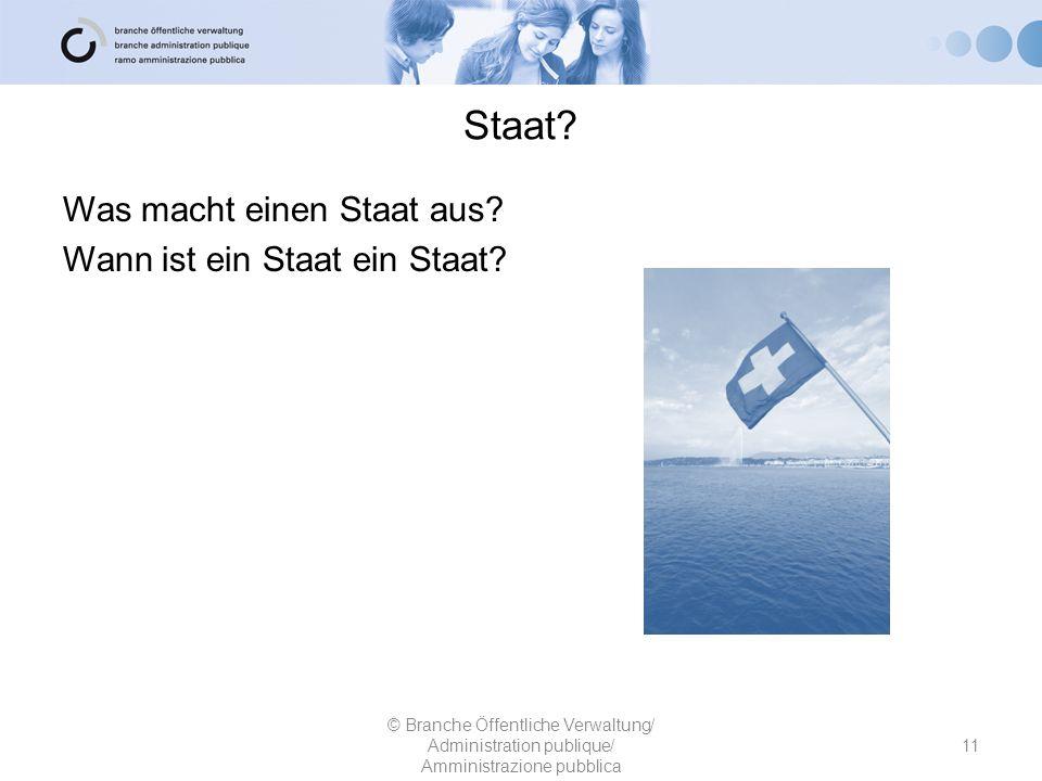 Staat? © Branche Öffentliche Verwaltung/ Administration publique/ Amministrazione pubblica 11 Was macht einen Staat aus? Wann ist ein Staat ein Staat?