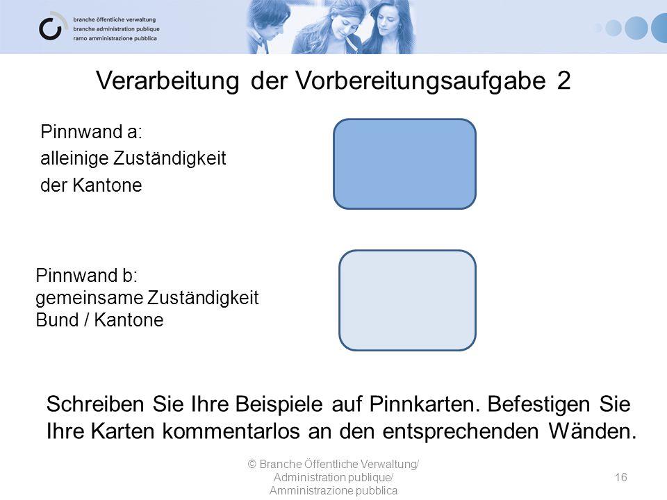 Verarbeitung der Vorbereitungsaufgabe 2 Pinnwand a: alleinige Zuständigkeit der Kantone 16 © Branche Öffentliche Verwaltung/ Administration publique/