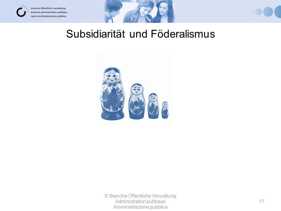 Subsidiarität und Föderalismus 17 © Branche Öffentliche Verwaltung/ Administration publique/ Amministrazione pubblica