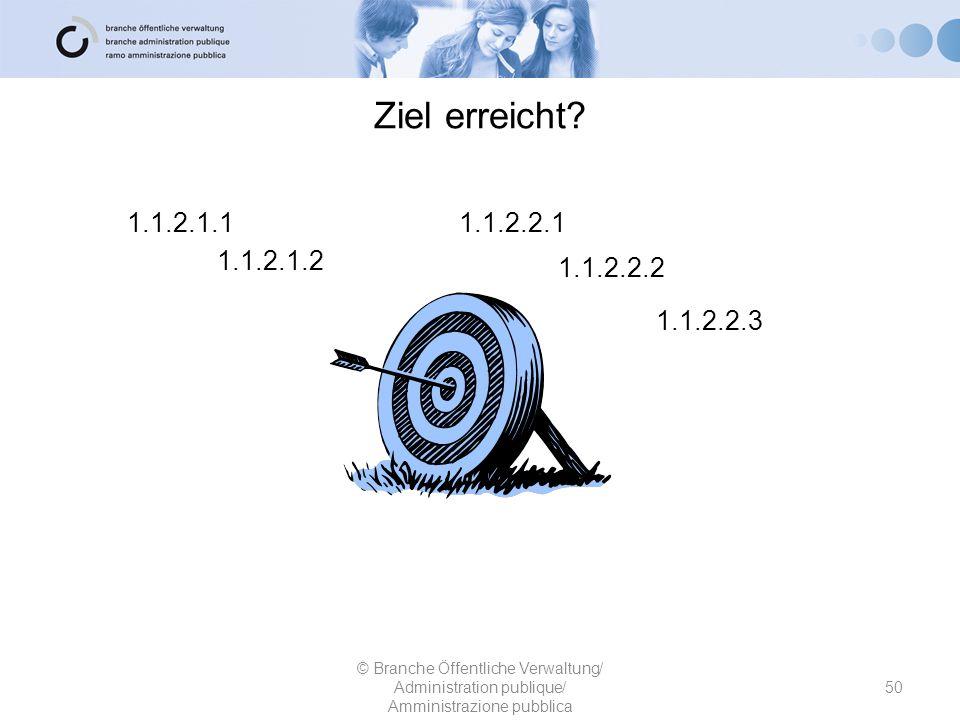 Ziel erreicht? 1.1.2.1.1 1.1.2.1.2 1.1.2.2.1 © Branche Öffentliche Verwaltung/ Administration publique/ Amministrazione pubblica 50 1.1.2.2.2 1.1.2.2.