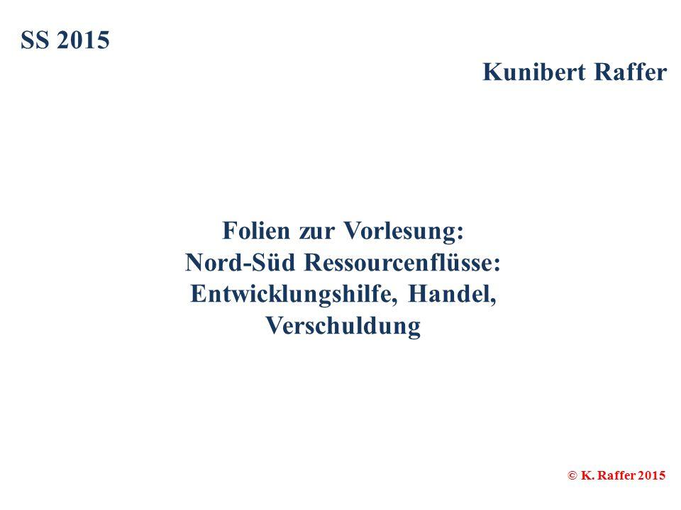 SS 2015 Kunibert Raffer Folien zur Vorlesung: Nord-Süd Ressourcenflüsse: Entwicklungshilfe, Handel, Verschuldung © K. Raffer 2015