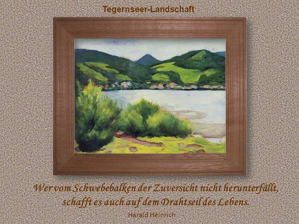 Tegernseer-Landschaft Wer vom Schwebebalken der Zuversicht nicht herunterfällt, schafft es auch auf dem Drahtseil des Lebens.