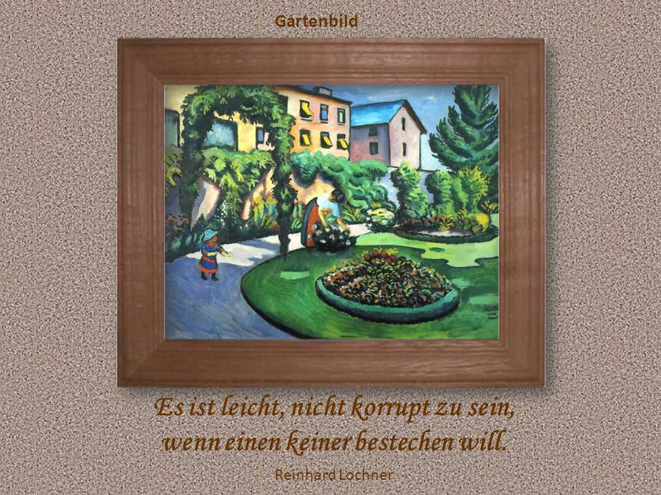 Gartenbild Es ist leicht, nicht korrupt zu sein, wenn einen keiner bestechen will. Reinhard Lochner